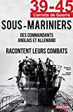 39-45 Sous-Mariniers: Des commandants anglais et allemand racontent leurs combats (39-45 Carnets de guerre)