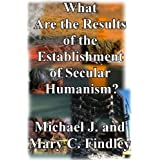 What Are the Results of the Establishment of Secular Humanism? (Antidisestablishmentarianism Serial Version)
