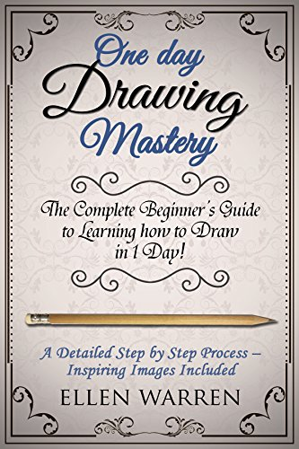 Drawing: One Day Drawing Mastery: The Complete Beginner's Guide to Learning to Draw in Under 1 Day! A Step by Step Process to Learn – Inspiring Images … (Art Drawing Pencil Graphic Design)