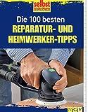 Die 100 besten Reparatur - und Heimwerker - Tipps: Mit Extra-Grundkursen: Fliesen, Laminat, Tapezieren, Streichen u.v.m.