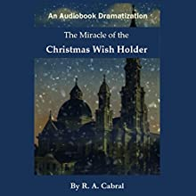 The Miracle of the Christmas Wish Holder (       UNABRIDGED) by R. A. Cabral Narrated by Ricardo Cabral