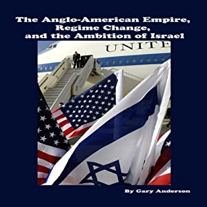 The Anglo-American Empire, Regime Change and the Ambition of Israel | [Gary Anderson]
