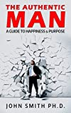 The Authentic Man: A Guide to Happiness and Purpose