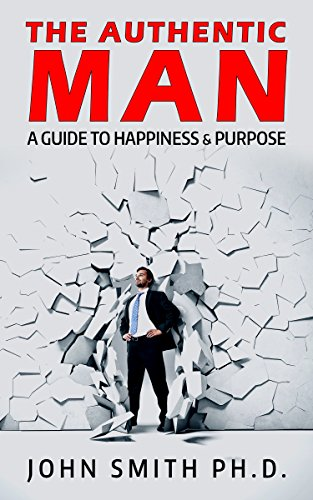The Authentic Man: A Guide To Happiness And Purpose by John Smith  ebook deal