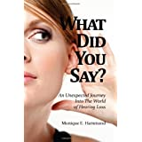 What Did You Say? An Unexpected Journey Into the World of Hearing Loss ~ Monique E. Hammond
