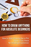 img - for How to Draw Anything for Absolute Beginners: How to Start Drawing like a Pro Even if You Have No Drawing Experience (How to Draw for Beginners) book / textbook / text book