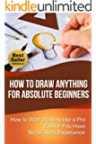 How to Draw Anything for Absolute Beginners: How to Start Drawing like a Pro Even if You Have No Drawing Experience (How to Draw for Beginners) (English Edition)