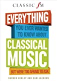 Everything You Ever Wanted to Know About Classical Music: But Were Too Afraid to Ask