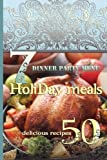 Holiday Meals: 7 Dinner Party Menus & 50 Delicious Recipes: Salads, Desserts, Meat, Fish, Side Dishes, Smoothies, Casseroles, Appetizers
