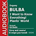 I Want to Know Everything! Plants' World [Russian Edition] Audiobook by Evgeny Bulba Narrated by E. Arzumanyan, T. Tarasova, A. Griniova, A. Terekhov, P. Chekhovskoj