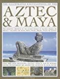 The Illustrated Encyclopedia of the Aztec & Maya: The Definitive Chronicle Of The Ancient Peoples Of Mexico & Central America - Including The Aztec, Maya, Olmec, Mixtec, Toltec & Zapotec (0754817296) by Phillips, Charles