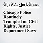 Chicago Police Routinely Trampled on Civil Rights, Justice Department Says | Julie Bosman,Mitch Smith