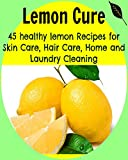 Lemon Cure: 45 Healthy Lemon Recipes for Skin Care, Hair Care, Home and Laundry Cleaning: (lemon cure, lemon cleanse, lemon tree, lemon grove)