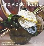 Une vie de fleurs : 50 compositions classiques et modernes