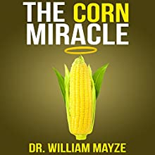The Corn Miracle: Surprising Secrets about the World's Healthiest Superfood (       UNABRIDGED) by Dr. William Mayze Narrated by Matt Stone