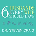 The Six Husbands Every Wife Should Have: How Couples Who Change Together Stay Together | Dr. Steven Craig