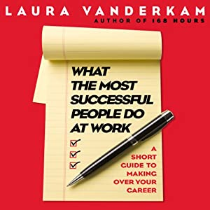 What the Most Successful People Do at Work: A Short Guide to Making Over Your Career | [Laura Vanderkam]