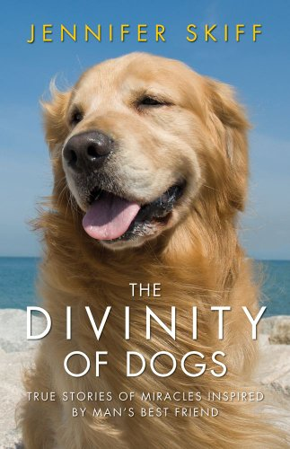 The Divinity of Dogs: True Stories of Miracles Inspired by Man&#39;s Best Friend