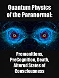 Quantum Physics of the Paranormal: Premonitions,  PreCognition, Death, Altered States of Consciousness