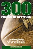 Jonathan Rand 300 Pounds of Attitude: The Wildest Stories and Craziest Characters the NFL Has Ever Seen