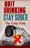 Quit Drinking / Stay Sober: The Easy Way (Alcohol Abuse, Alcohol Recovery, Binge Drinking)