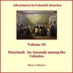 Adventures in Colonial America: Volume 3, Maryland: An Anomaly among the Colonies | Mary Baewer