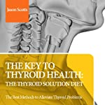 The Key to Thyroid Health: The Thyroid Solution Diet: The Best Methods to Alleviate Thyroid Problems | Jason Scotts