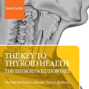 The Key to Thyroid Health: The Thyroid Solution Diet: The Best Methods to Alleviate Thyroid Problems | [Jason Scotts]