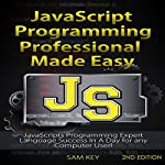 JavaScript Professional Programming Made Easy, 2nd Edition: Expert JavaScripts Programming Language Success in a Day for Any Computer User! | Sam Key