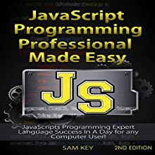 JavaScript Professional Programming Made Easy, 2nd Edition: Expert JavaScripts Programming Language Success in a Day for Any Computer User! (       UNABRIDGED) by Sam Key Narrated by Millian Quinteros