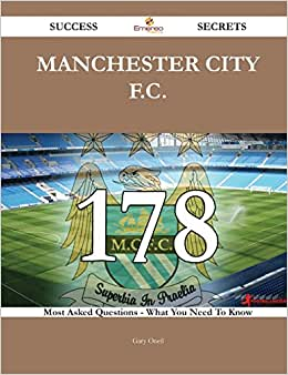 Manchester City F.C. 178 Success Secrets: 178 Most Asked Questions On Manchester City F.C. - What You Need To Know