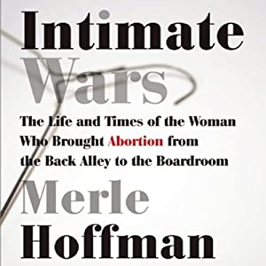 Intimate Wars: The Life and Times of the Woman Who Brought Abortion from the Back Alley to the Boardroom | [Merle Hoffman]