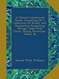 img - for A Chinese Commercial Guide: Consisting Of A Collection Of Details And Regulations Respecting Foreign Trade With China, Sailing Directions, Tables, &c book / textbook / text book