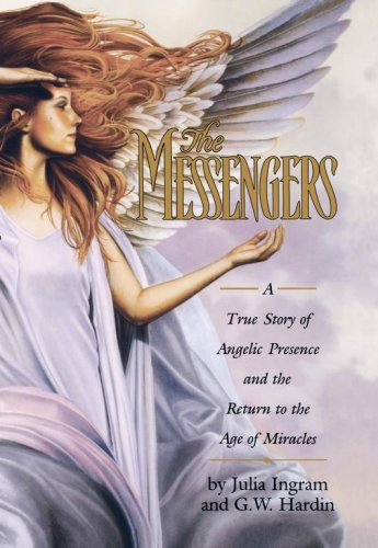 The Messengers: A True Story of Angelic Presence and the Return to the Age of Miracles, Julia Ingram, G. W. Hardin