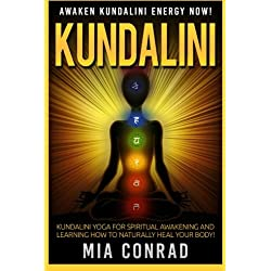 Kundalini: Awaken Kundalini Energy NOW! Kundalini Yoga For Spiritual Awakening And Learning How To Naturally Heal Your Body!