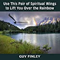 Use This Pair of Spiritual Wings to Lift You over the Rainbow Speech by Guy Finley Narrated by Guy Finley