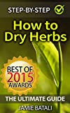 How to Dry Herbs: The Ultimate Guide: From Vertical Herb Gardening to Creating Spice Mixes and Seasonings in the Kitchen (Herb Drying)