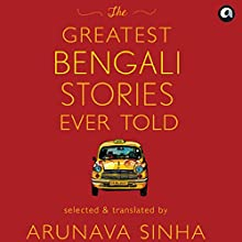 The Greatest Bengali Stories Ever Told Audiobook by Arunava Sinha Narrated by Swetanshu Bora