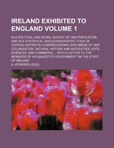 Ireland exhibited to England; in a political and moral survey of her population, and in a statistical and scenographic tour of certain districts ... history and antiquities, arts, Volume 1