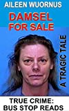 AILEEN WUORNUS::DAMSEL FOR SALE: A Tragic Tale Of A Female Serial Killer (TRUE CRIME; BUS STOP READS Book 18)
