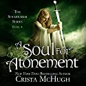 A Soul for Atonement: The Soulbearer Series, Book 4 (       UNABRIDGED) by Crista McHugh Narrated by Gabra Zackman