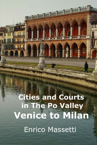 Cities and Courts In the Po Valley: Venice to Milan: Volume 1 (Weeklong car trips in Italy)