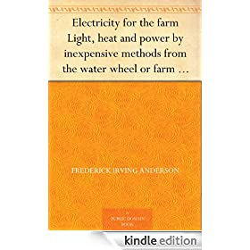 Electricity for the farm Light, heat and power by inexpensive methods from the water wheel or farm engine