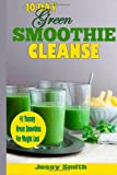 Jessy Smith 10-Day Green Smoothie Cleanse: 41 Yummy Green Smoothies to Help you Lose Up to 15 Pounds in 10 Days!