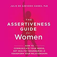 The Assertiveness Guide for Women: How to Communicate Your Needs, Set Healthy Boundaries, and Transform Your Relationships Audiobook by Julie de Azevedo Hanks PhD LCSW Narrated by Rebecca Roberts