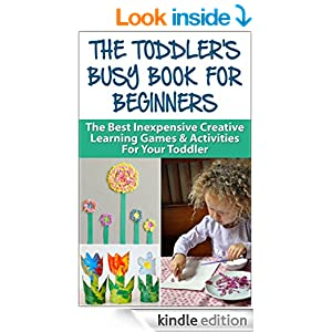 The Toddler's Busy Book For Beginners: The Best Inexpensive Creative Learning Games & Activities For Your Toddler (Toddler Games, Toddler Activities, Education ... Toddler Book, Preschool, Kindergarten,)