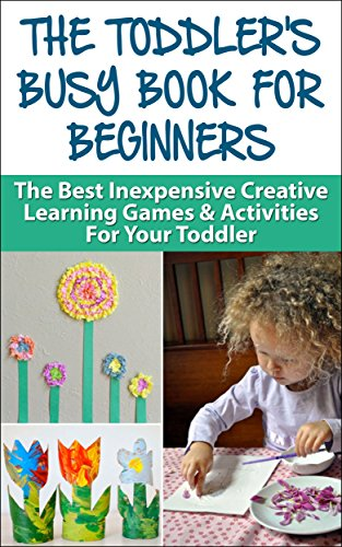 Sandra Fiero - The Toddler's Busy Book For Beginners: The Best Inexpensive Creative Learning Games & Activities For Your Toddler (Toddler Games, Toddler Activities, Education ... Toddler Book, Preschool, Kindergarten,)