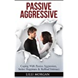 Passive Aggressive: Coping With Passive Aggression, Stolen Happiness & Robbed Intimacy (passive aggressive behavior) ~ Lilli Morgan