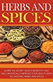 Herbs and Spices: Learn the Secret Health Benefits that Will Drastically Improve Your Health With all Natural Herbs and Spices (Free Bonus Included)