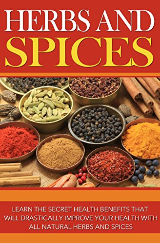 Herbs and Spices: Learn the Secret Health Benefits that Will Drastically Improve Your Health With all Natural Herbs and Spices by Jeanette Roberts